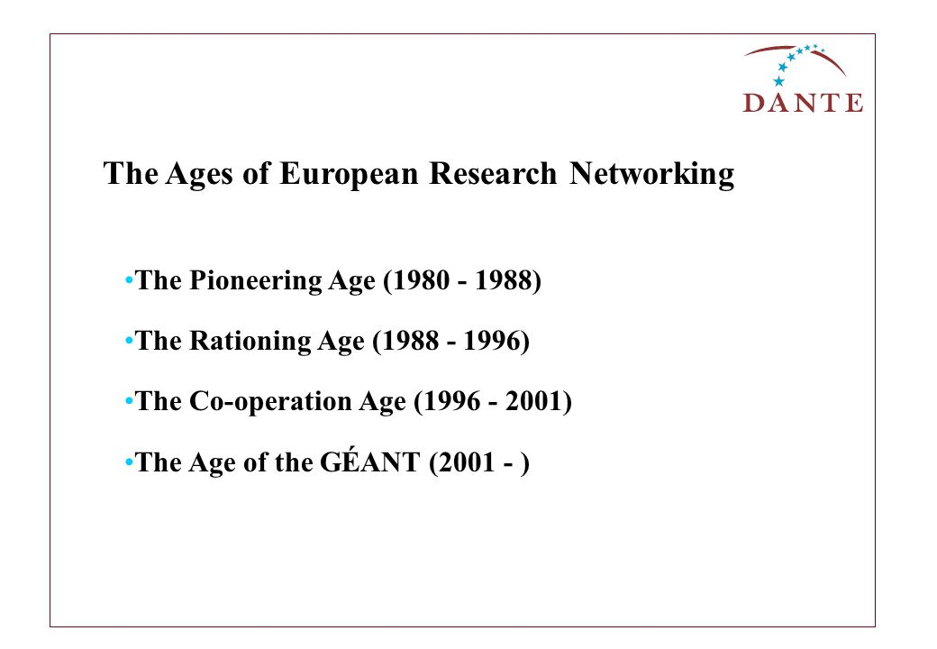 The Ages of European Research Networking The Pioneering Age (1980 - 1988) The Rationing Age (1988 - 1996) The Co-operation Age (1996 - 2001) The Age of the GÉANT (2001 - )