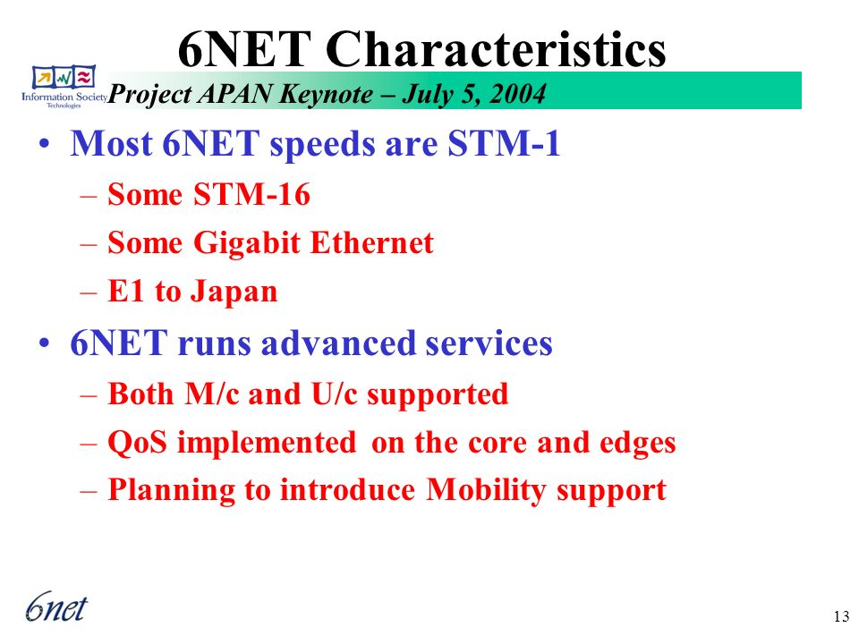 Project APAN Keynote – July 5, 2004 13 6NET Characteristics Most 6NET speeds are STM-1 –Some STM-16 –Some Gigabit Ethernet –E1 to Japan 6NET runs advanced services –Both M/c and U/c supported –QoS implemented on the core and edges –Planning to introduce Mobility support