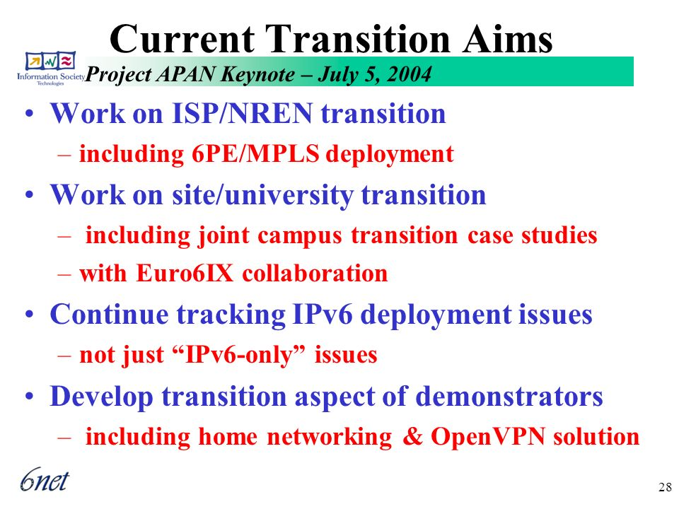 Project APAN Keynote – July 5, 2004 28 Current Transition Aims Work on ISP/NREN transition –including 6PE/MPLS deployment Work on site/university transition – including joint campus transition case studies –with Euro6IX collaboration Continue tracking IPv6 deployment issues –not just IPv6-only issues Develop transition aspect of demonstrators – including home networking & OpenVPN solution