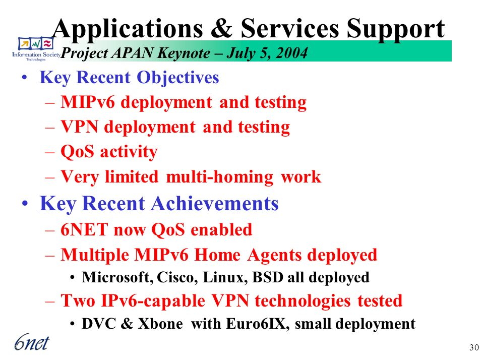 Project APAN Keynote – July 5, 2004 30 Applications & Services Support Key Recent Objectives –MIPv6 deployment and testing –VPN deployment and testing –QoS activity –Very limited multi-homing work Key Recent Achievements –6NET now QoS enabled –Multiple MIPv6 Home Agents deployed Microsoft, Cisco, Linux, BSD all deployed –Two IPv6-capable VPN technologies tested DVC & Xbone with Euro6IX, small deployment
