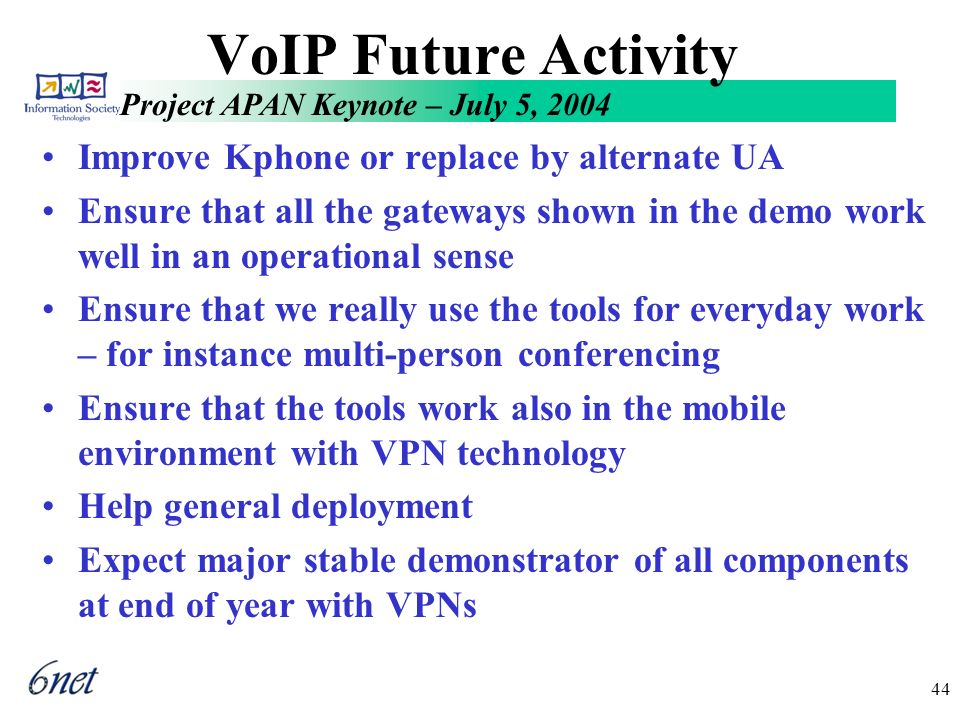 Project APAN Keynote – July 5, 2004 44 VoIP Future Activity Improve Kphone or replace by alternate UA Ensure that all the gateways shown in the demo work well in an operational sense Ensure that we really use the tools for everyday work – for instance multi-person conferencing Ensure that the tools work also in the mobile environment with VPN technology Help general deployment Expect major stable demonstrator of all components at end of year with VPNs