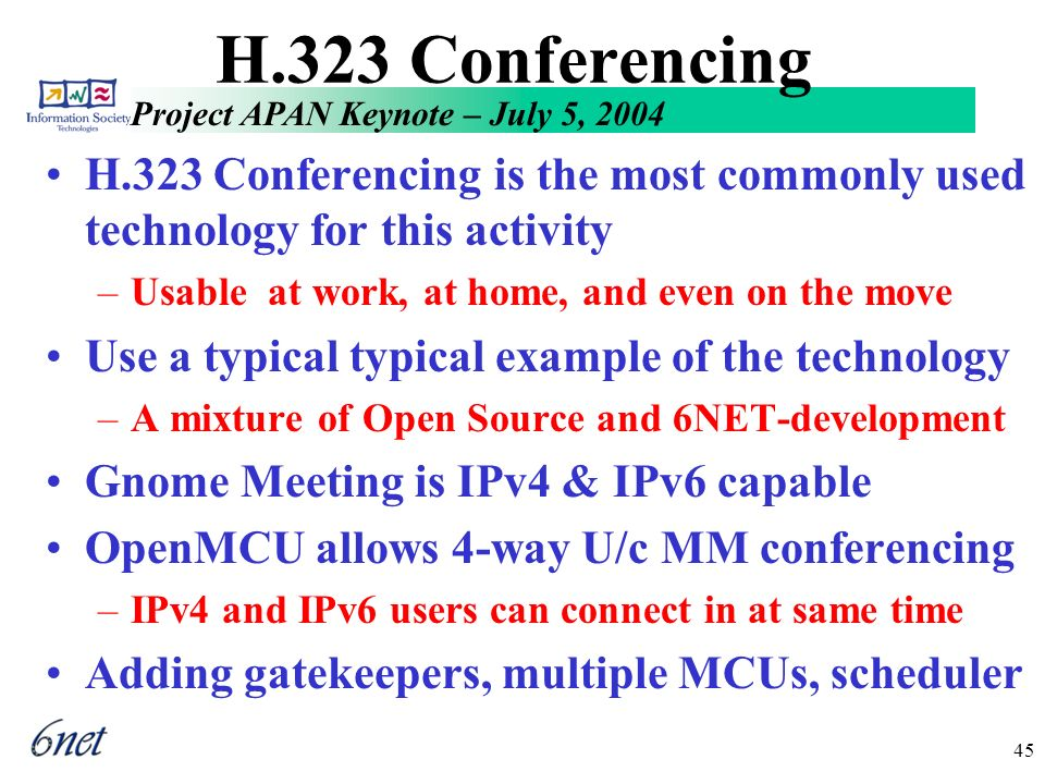 Project APAN Keynote – July 5, 2004 45 H.323 Conferencing H.323 Conferencing is the most commonly used technology for this activity –Usable at work, at home, and even on the move Use a typical typical example of the technology –A mixture of Open Source and 6NET-development Gnome Meeting is IPv4 & IPv6 capable OpenMCU allows 4-way U/c MM conferencing –IPv4 and IPv6 users can connect in at same time Adding gatekeepers, multiple MCUs, scheduler
