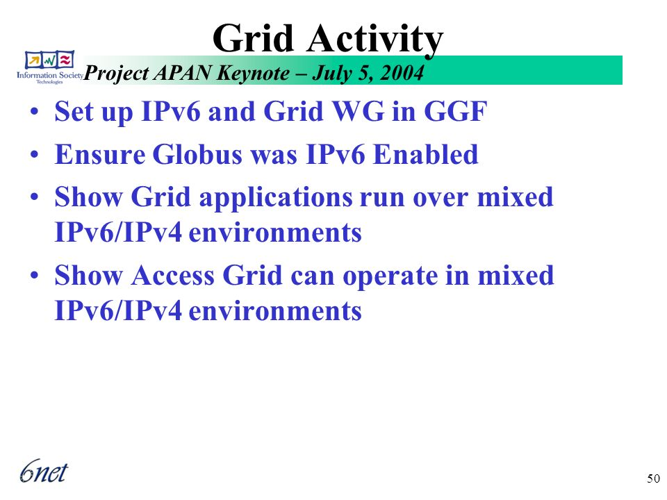 Project APAN Keynote – July 5, 2004 50 Grid Activity Set up IPv6 and Grid WG in GGF Ensure Globus was IPv6 Enabled Show Grid applications run over mixed IPv6/IPv4 environments Show Access Grid can operate in mixed IPv6/IPv4 environments