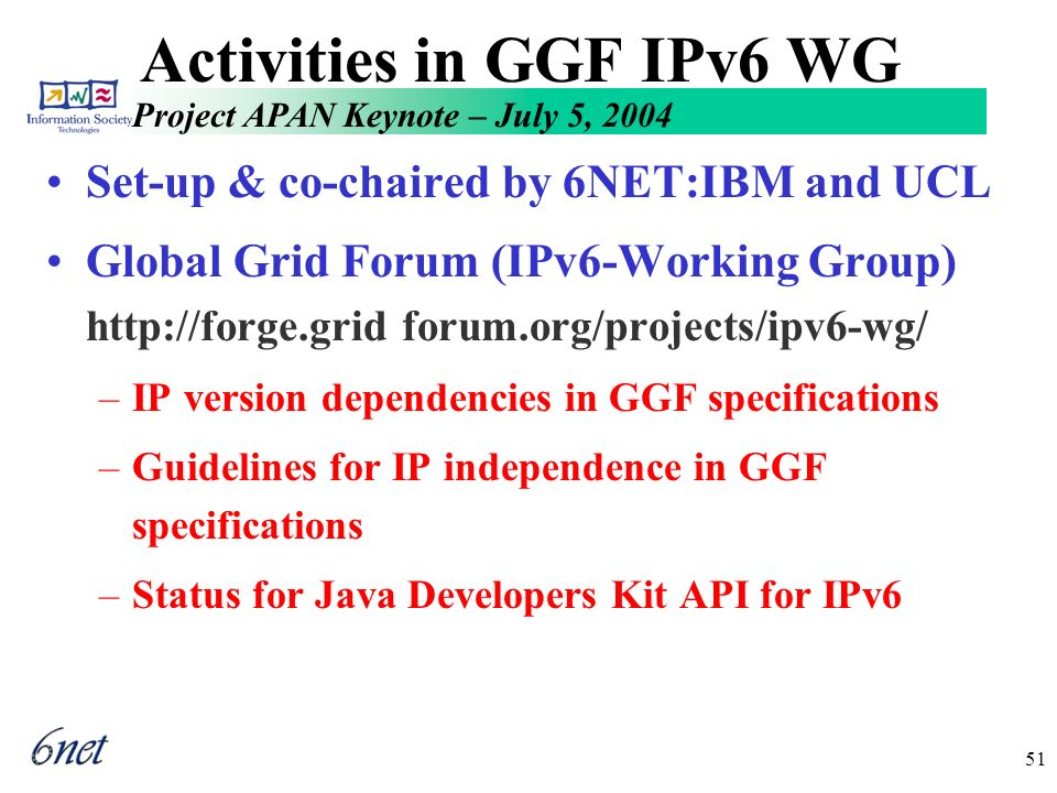 Project APAN Keynote – July 5, 2004 51 Activities in GGF IPv6 WG Set-up & co-chaired by 6NET:IBM and UCL Global Grid Forum (IPv6-Working Group) http://forge.grid forum.org/projects/ipv6-wg/ –IP version dependencies in GGF specifications –Guidelines for IP independence in GGF specifications –Status for Java Developers Kit API for IPv6