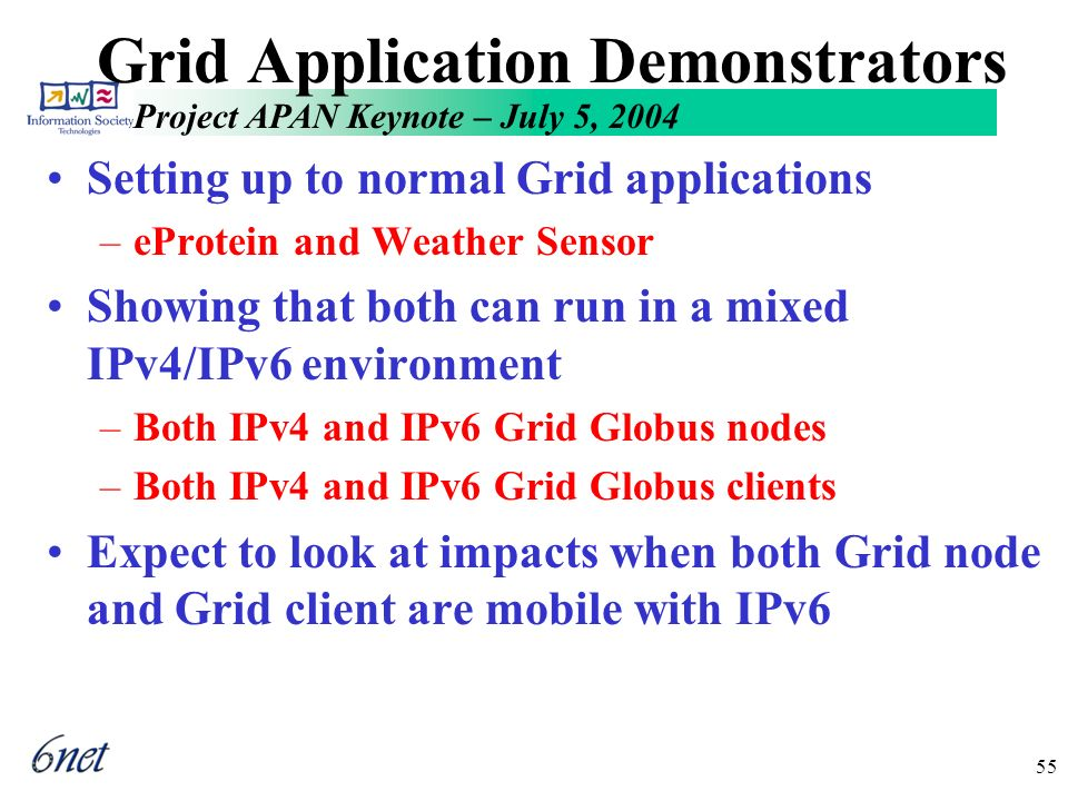 Project APAN Keynote – July 5, 2004 55 Grid Application Demonstrators Setting up to normal Grid applications –eProtein and Weather Sensor Showing that both can run in a mixed IPv4/IPv6 environment –Both IPv4 and IPv6 Grid Globus nodes –Both IPv4 and IPv6 Grid Globus clients Expect to look at impacts when both Grid node and Grid client are mobile with IPv6