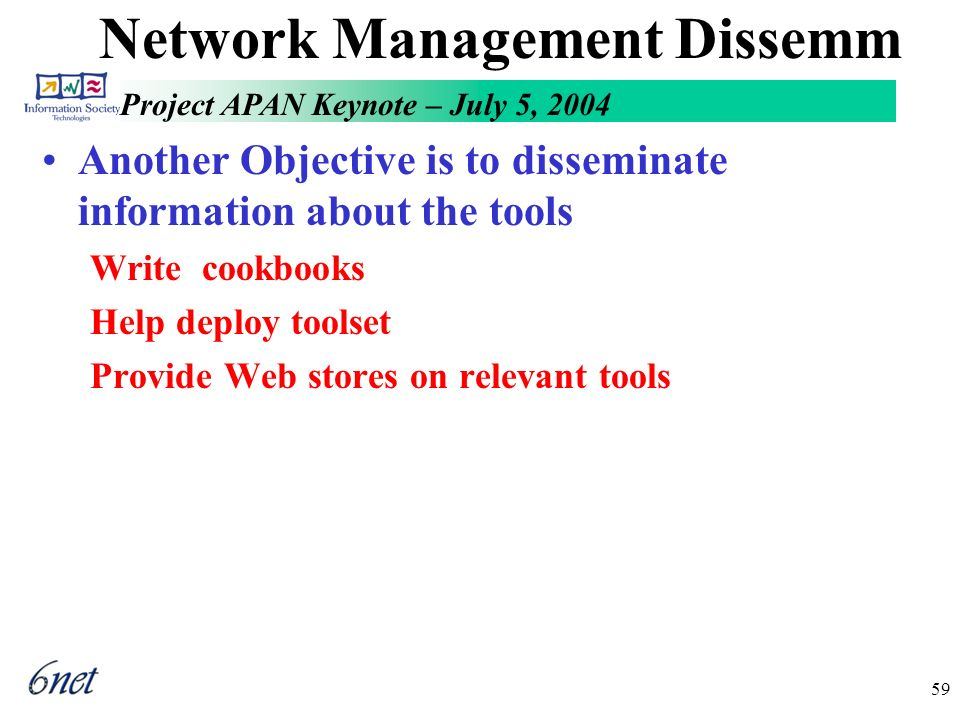 Project APAN Keynote – July 5, 2004 59 Network Management Dissemm Another Objective is to disseminate information about the tools Write cookbooks Help deploy toolset Provide Web stores on relevant tools