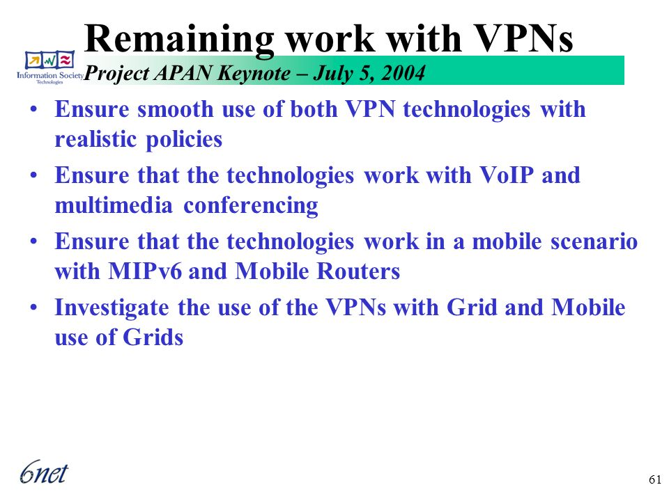 Project APAN Keynote – July 5, 2004 61 Remaining work with VPNs Ensure smooth use of both VPN technologies with realistic policies Ensure that the technologies work with VoIP and multimedia conferencing Ensure that the technologies work in a mobile scenario with MIPv6 and Mobile Routers Investigate the use of the VPNs with Grid and Mobile use of Grids