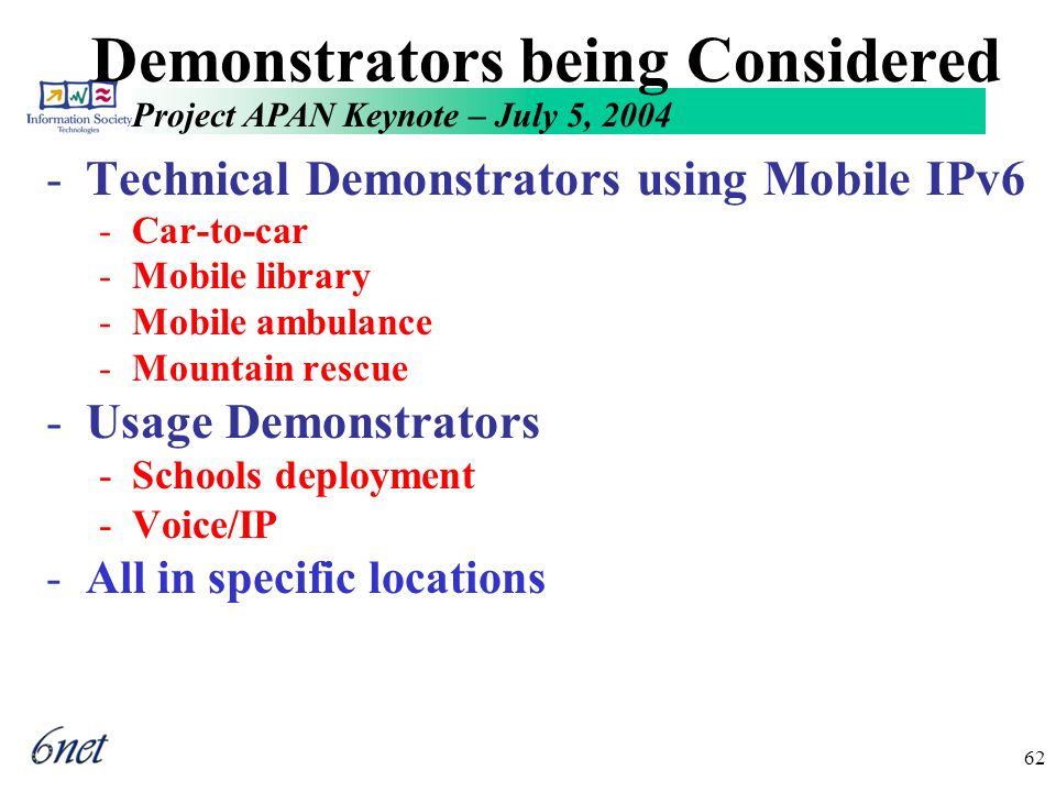 Project APAN Keynote – July 5, 2004 62 Demonstrators being Considered -Technical Demonstrators using Mobile IPv6 -Car-to-car -Mobile library -Mobile ambulance -Mountain rescue -Usage Demonstrators -Schools deployment -Voice/IP -All in specific locations