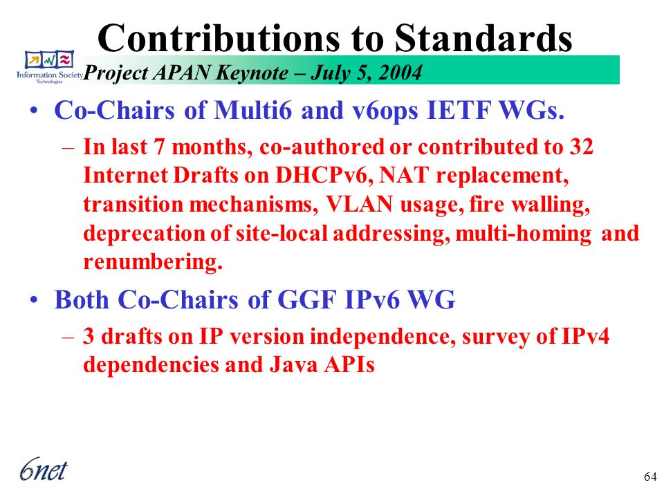 Project APAN Keynote – July 5, 2004 64 Contributions to Standards Co-Chairs of Multi6 and v6ops IETF WGs.