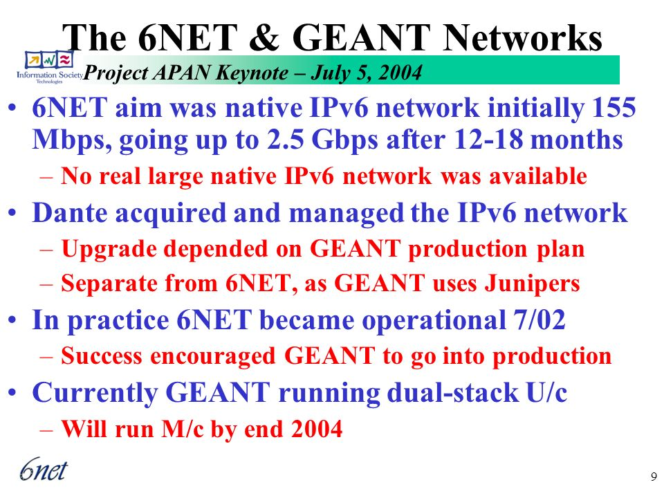 Project APAN Keynote – July 5, 2004 9 The 6NET & GEANT Networks 6NET aim was native IPv6 network initially 155 Mbps, going up to 2.5 Gbps after 12-18 months –No real large native IPv6 network was available Dante acquired and managed the IPv6 network –Upgrade depended on GEANT production plan –Separate from 6NET, as GEANT uses Junipers In practice 6NET became operational 7/02 –Success encouraged GEANT to go into production Currently GEANT running dual-stack U/c –Will run M/c by end 2004