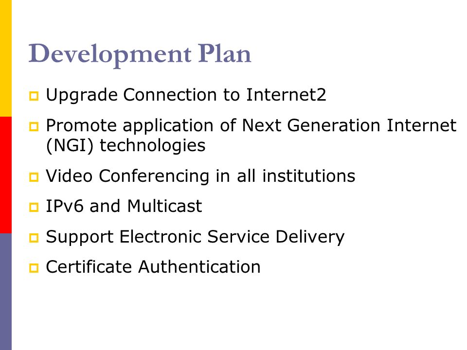Development Plan Upgrade Connection to Internet2 Promote application of Next Generation Internet (NGI) technologies Video Conferencing in all institutions IPv6 and Multicast Support Electronic Service Delivery Certificate Authentication