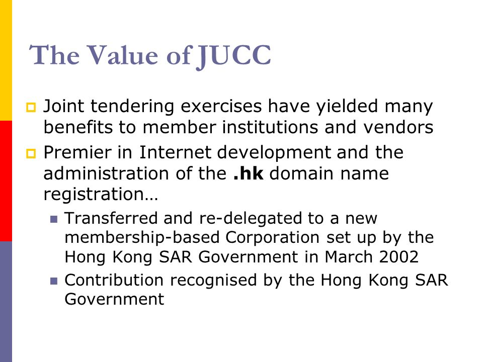The Value of JUCC Joint tendering exercises have yielded many benefits to member institutions and vendors Premier in Internet development and the administration of the.hk domain name registration… Transferred and re-delegated to a new membership-based Corporation set up by the Hong Kong SAR Government in March 2002 Contribution recognised by the Hong Kong SAR Government