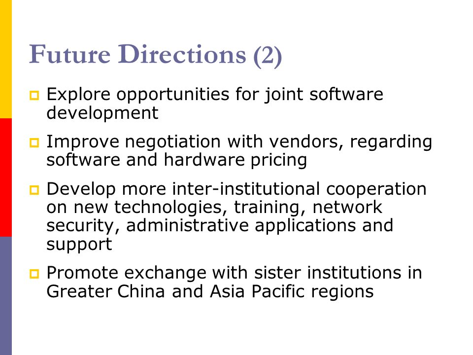 Future Directions (2) Explore opportunities for joint software development Improve negotiation with vendors, regarding software and hardware pricing Develop more inter-institutional cooperation on new technologies, training, network security, administrative applications and support Promote exchange with sister institutions in Greater China and Asia Pacific regions