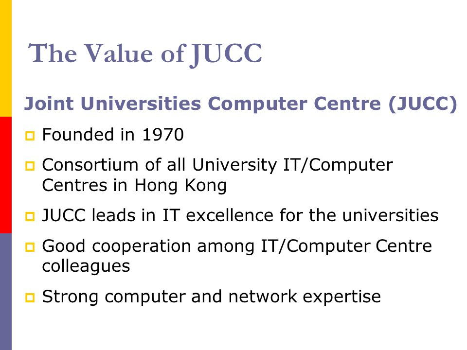 The Value of JUCC Joint Universities Computer Centre (JUCC) Founded in 1970 Consortium of all University IT/Computer Centres in Hong Kong JUCC leads in IT excellence for the universities Good cooperation among IT/Computer Centre colleagues Strong computer and network expertise
