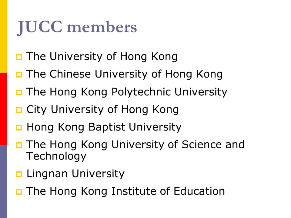 JUCC members The University of Hong Kong The Chinese University of Hong Kong The Hong Kong Polytechnic University City University of Hong Kong Hong Kong Baptist University The Hong Kong University of Science and Technology Lingnan University The Hong Kong Institute of Education