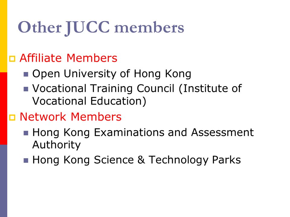 Other JUCC members Affiliate Members Open University of Hong Kong Vocational Training Council (Institute of Vocational Education) Network Members Hong Kong Examinations and Assessment Authority Hong Kong Science & Technology Parks