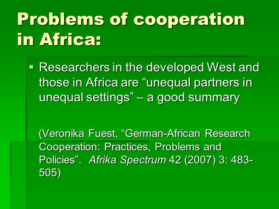 Problems of cooperation in Africa: Researchers in the developed West and those in Africa are unequal partners in unequal settings – a good summary Researchers in the developed West and those in Africa are unequal partners in unequal settings – a good summary (Veronika Fuest, German-African Research Cooperation: Practices, Problems and Policies.
