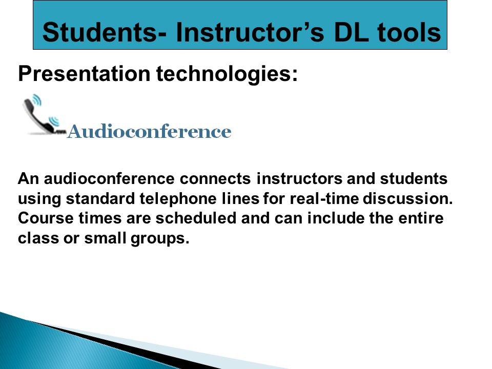 Students- Instructors DL tools Presentation technologies: An audioconference connects instructors and students using standard telephone lines for real-time discussion.