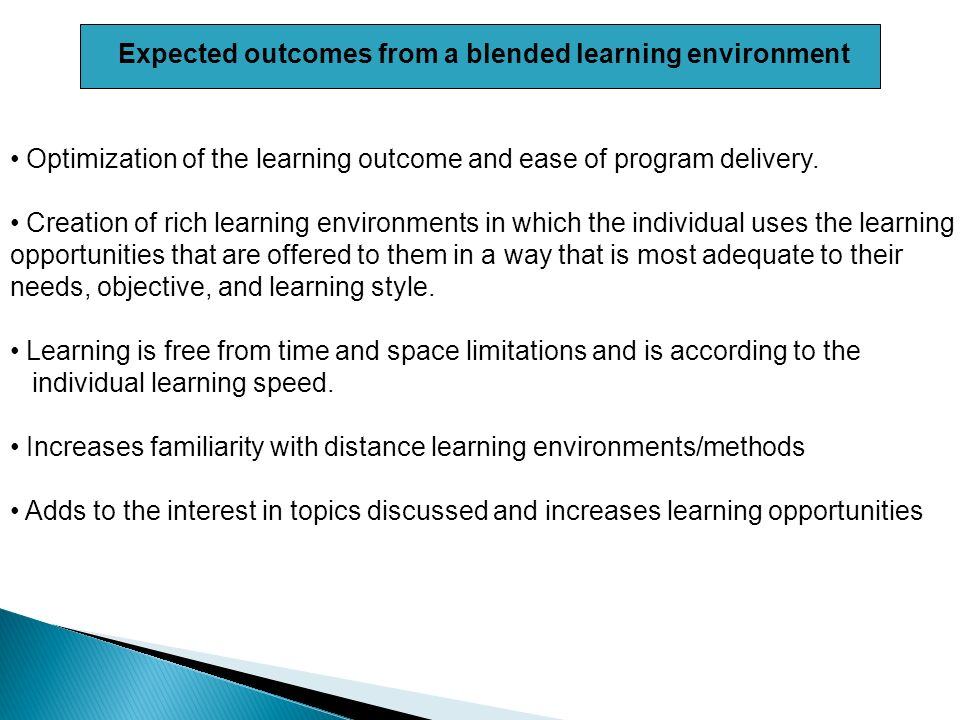 Expected outcomes from a blended learning environment Optimization of the learning outcome and ease of program delivery.