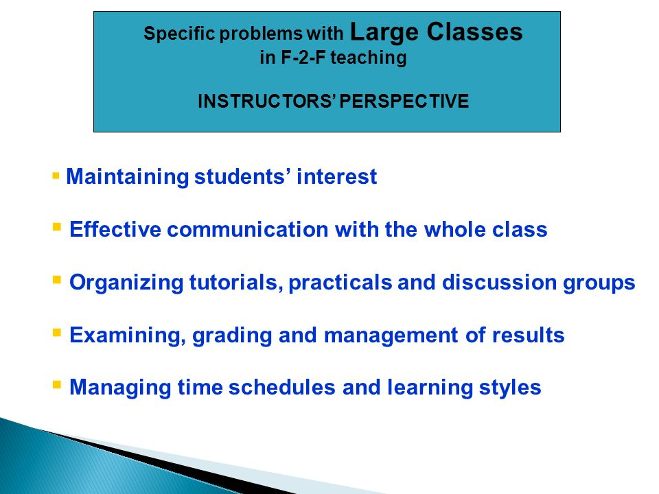Specific problems with Large Classes in F-2-F teaching INSTRUCTORS PERSPECTIVE Maintaining students interest Effective communication with the whole class Organizing tutorials, practicals and discussion groups Examining, grading and management of results Managing time schedules and learning styles