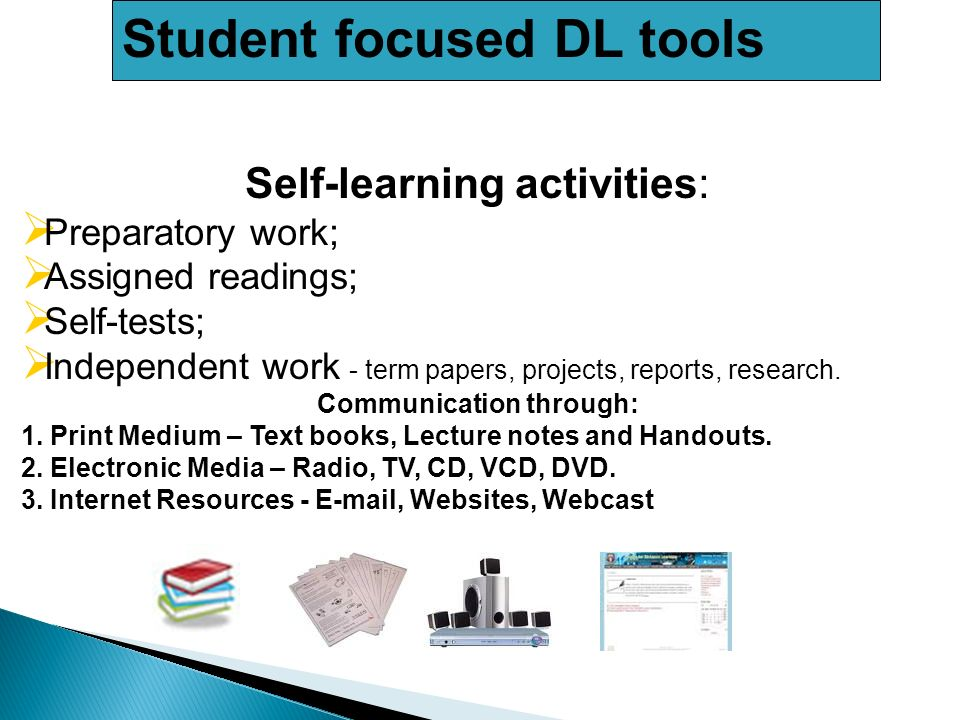 Student focused DL tools Self-learning activities: Preparatory work; Assigned readings; Self-tests; Independent work - term papers, projects, reports, research.