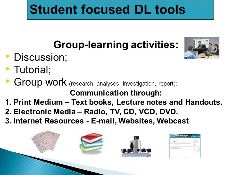 Student focused DL tools Group-learning activities: Discussion; Tutorial; Group work (research, analyses, investigation, report); Communication through: 1.