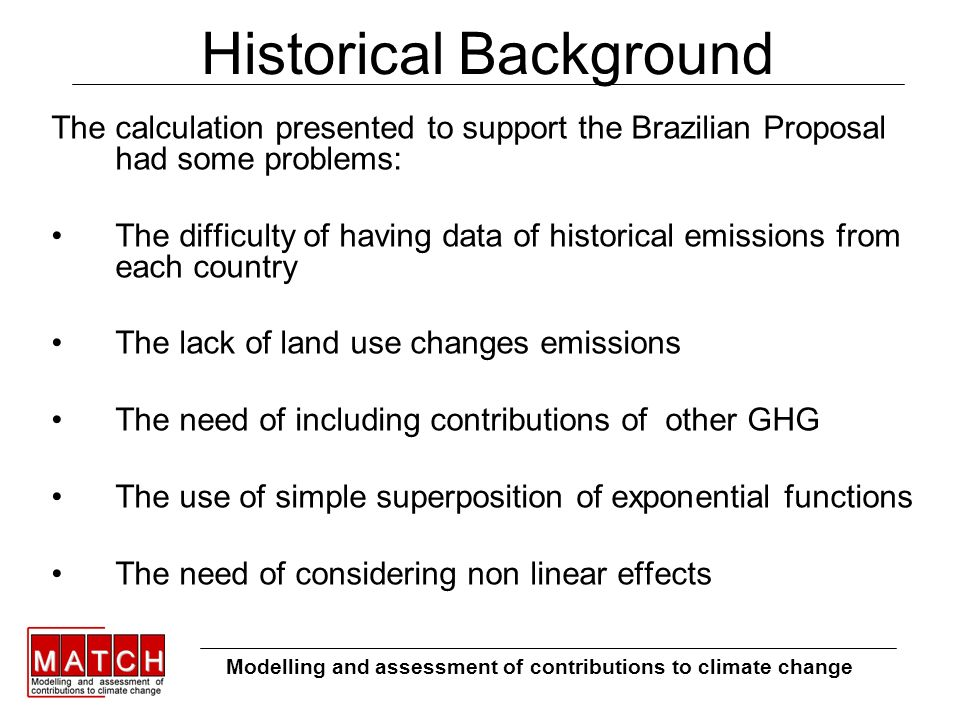 Historical Background The calculation presented to support the Brazilian Proposal had some problems: The difficulty of having data of historical emissions from each country The lack of land use changes emissions The need of including contributions of other GHG The use of simple superposition of exponential functions The need of considering non linear effects Modelling and assessment of contributions to climate change