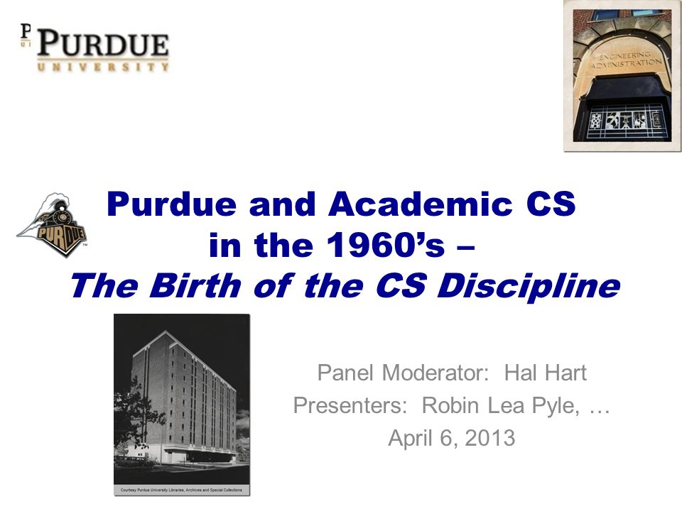 Purdue and Academic CS in the 1960s – The Birth of the CS Discipline Panel Moderator: Hal Hart Presenters: Robin Lea Pyle, … April 6, 2013