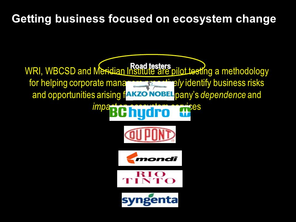 WRI, WBCSD and Meridian Institute are pilot testing a methodology for helping corporate managers proactively identify business risks and opportunities arising from their companys dependence and impact on ecosystem services Getting business focused on ecosystem change Road testers