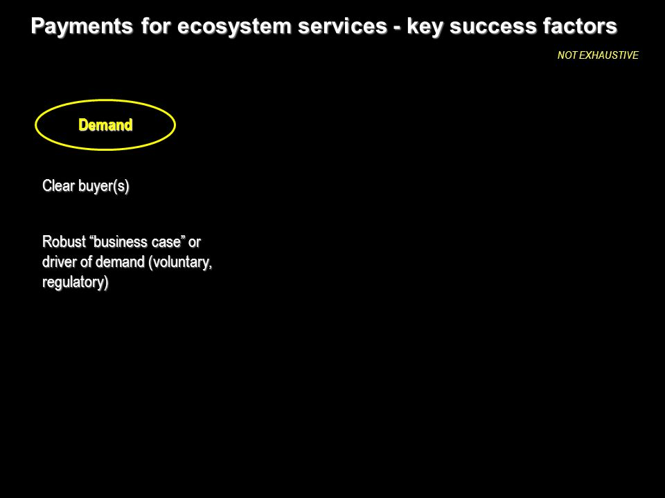 Payments for ecosystem services - key success factors Clear buyer(s) Robust business case or driver of demand (voluntary, regulatory) Demand NOT EXHAUSTIVE