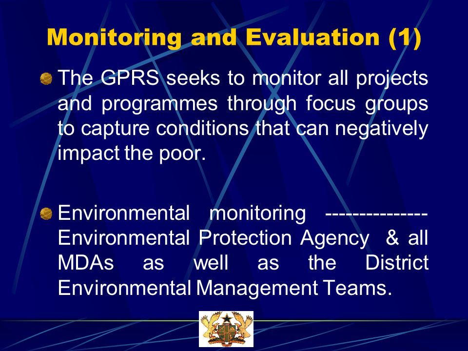 Monitoring and Evaluation (1) The GPRS seeks to monitor all projects and programmes through focus groups to capture conditions that can negatively impact the poor.