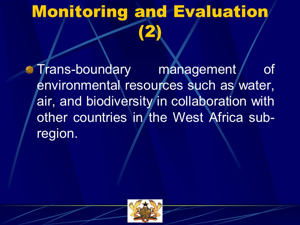 Monitoring and Evaluation (2) Trans-boundary management of environmental resources such as water, air, and biodiversity in collaboration with other countries in the West Africa sub- region.