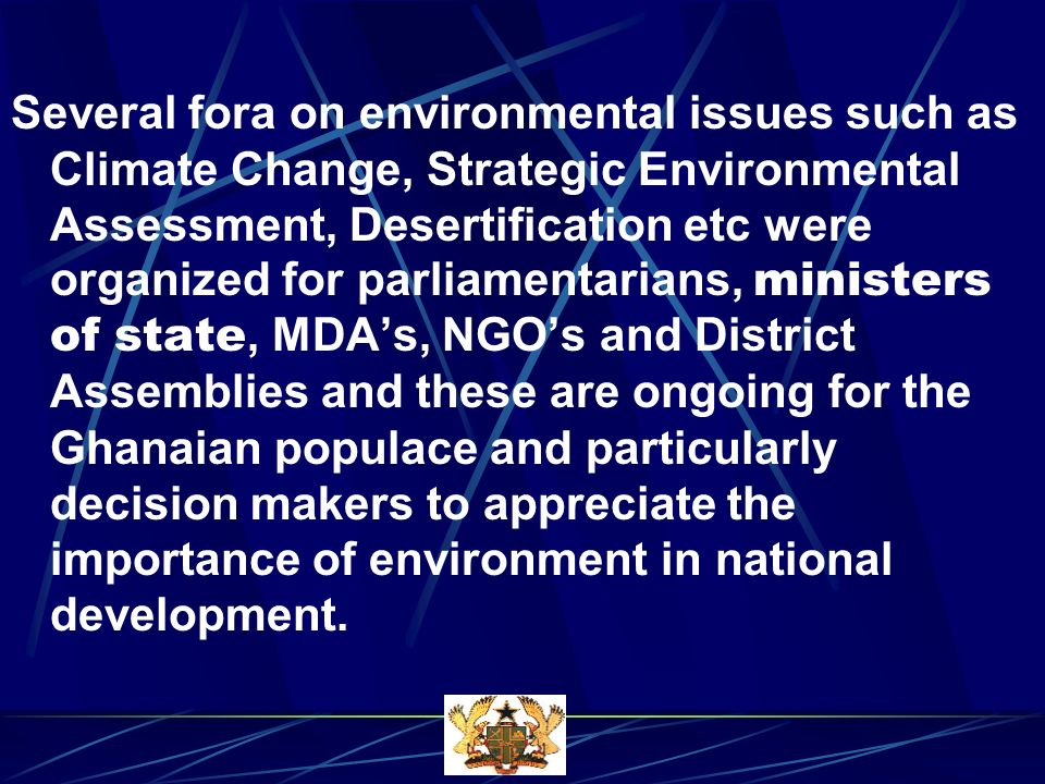 Several fora on environmental issues such as Climate Change, Strategic Environmental Assessment, Desertification etc were organized for parliamentarians, ministers of state, MDAs, NGOs and District Assemblies and these are ongoing for the Ghanaian populace and particularly decision makers to appreciate the importance of environment in national development.