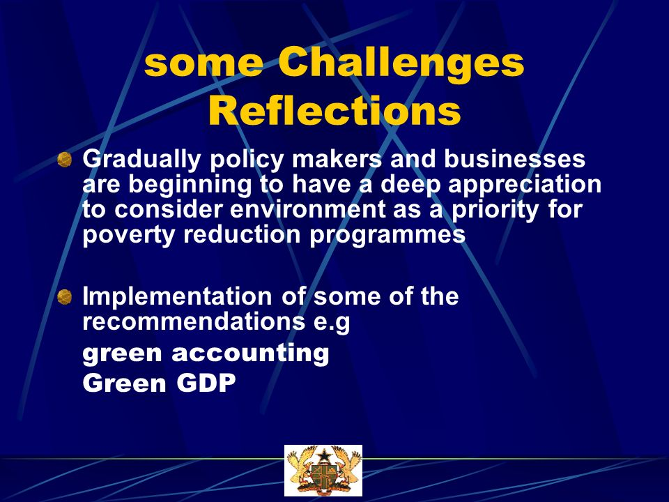 some Challenges Reflections Gradually policy makers and businesses are beginning to have a deep appreciation to consider environment as a priority for poverty reduction programmes Implementation of some of the recommendations e.g green accounting Green GDP