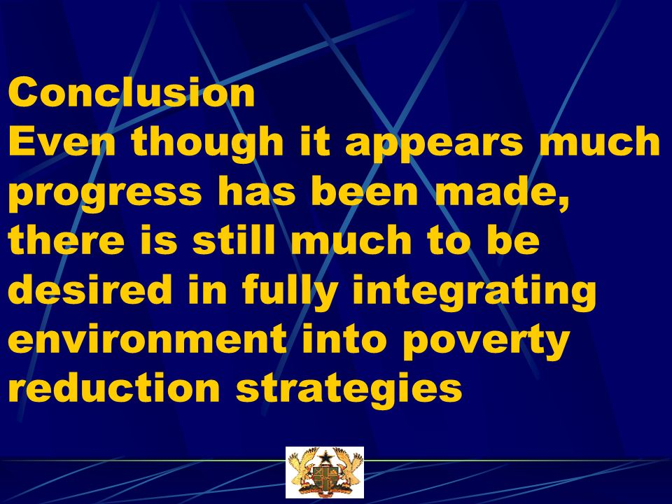 Conclusion Even though it appears much progress has been made, there is still much to be desired in fully integrating environment into poverty reduction strategies