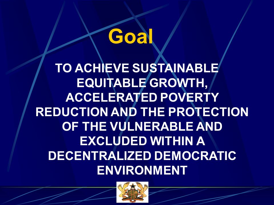Goal TO ACHIEVE SUSTAINABLE EQUITABLE GROWTH, ACCELERATED POVERTY REDUCTION AND THE PROTECTION OF THE VULNERABLE AND EXCLUDED WITHIN A DECENTRALIZED DEMOCRATIC ENVIRONMENT