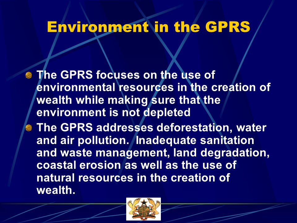 Environment in the GPRS The GPRS focuses on the use of environmental resources in the creation of wealth while making sure that the environment is not depleted The GPRS addresses deforestation, water and air pollution.