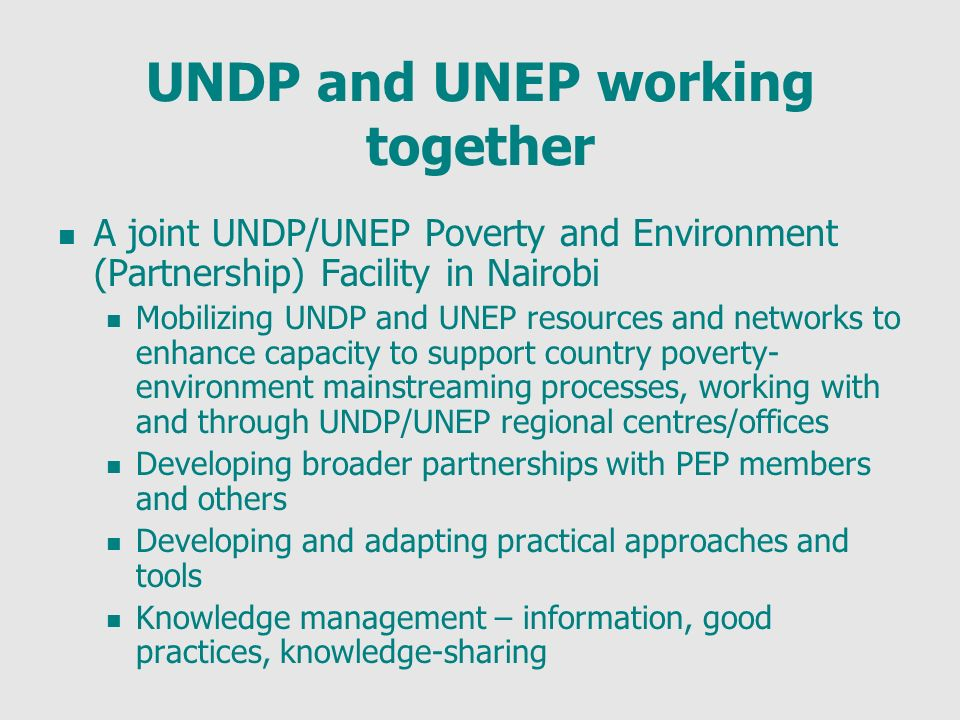 UNDP and UNEP working together A joint UNDP/UNEP Poverty and Environment (Partnership) Facility in Nairobi Mobilizing UNDP and UNEP resources and networks to enhance capacity to support country poverty- environment mainstreaming processes, working with and through UNDP/UNEP regional centres/offices Developing broader partnerships with PEP members and others Developing and adapting practical approaches and tools Knowledge management – information, good practices, knowledge-sharing