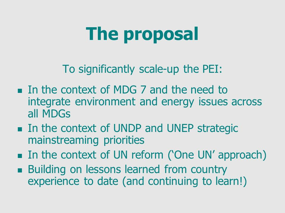 The proposal To significantly scale-up the PEI: In the context of MDG 7 and the need to integrate environment and energy issues across all MDGs In the context of UNDP and UNEP strategic mainstreaming priorities In the context of UN reform (One UN approach) Building on lessons learned from country experience to date (and continuing to learn!)
