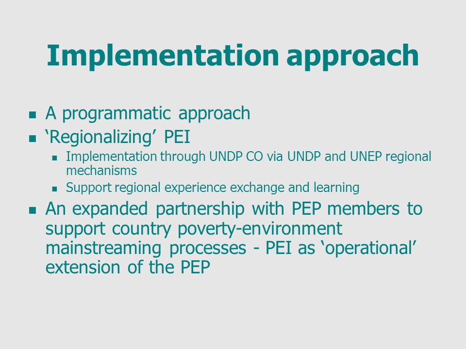 Implementation approach A programmatic approach Regionalizing PEI Implementation through UNDP CO via UNDP and UNEP regional mechanisms Support regional experience exchange and learning An expanded partnership with PEP members to support country poverty-environment mainstreaming processes - PEI as operational extension of the PEP