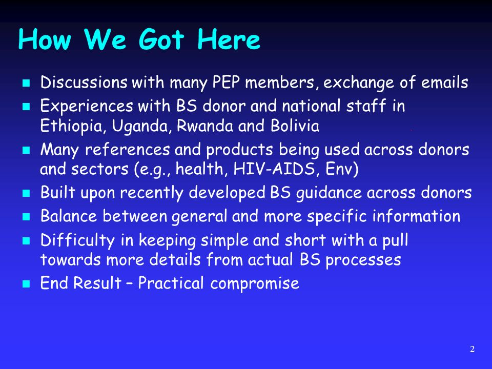 2 How We Got Here Discussions with many PEP members, exchange of emails Experiences with BS donor and national staff in Ethiopia, Uganda, Rwanda and Bolivia Many references and products being used across donors and sectors (e.g., health, HIV-AIDS, Env) Built upon recently developed BS guidance across donors Balance between general and more specific information Difficulty in keeping simple and short with a pull towards more details from actual BS processes End Result – Practical compromise