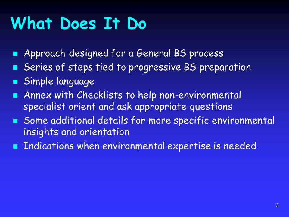 3 What Does It Do Approach designed for a General BS process Series of steps tied to progressive BS preparation Simple language Annex with Checklists to help non-environmental specialist orient and ask appropriate questions Some additional details for more specific environmental insights and orientation Indications when environmental expertise is needed