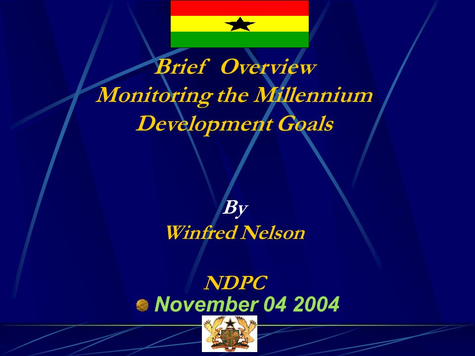 Brief Overview Monitoring the Millennium Development Goals By Winfred Nelson NDPC November 04 2004