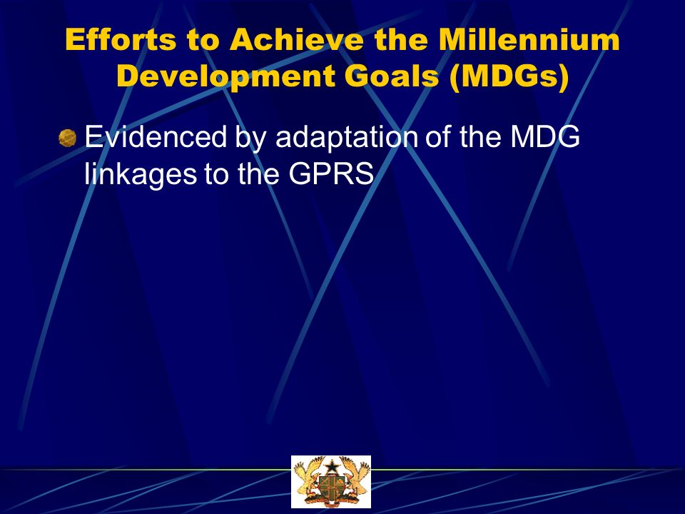 Efforts to Achieve the Millennium Development Goals (MDGs) Evidenced by adaptation of the MDG linkages to the GPRS