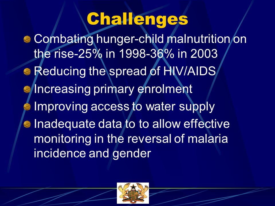 Challenges Combating hunger-child malnutrition on the rise-25% in 1998-36% in 2003 Reducing the spread of HIV/AIDS Increasing primary enrolment Improving access to water supply Inadequate data to to allow effective monitoring in the reversal of malaria incidence and gender