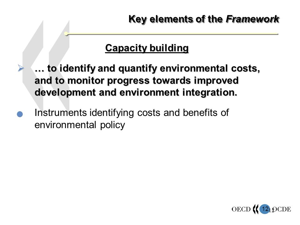 12 Key elements of the Framework Capacity building … to identify and quantify environmental costs, and to monitor progress towards improved development and environment integration.