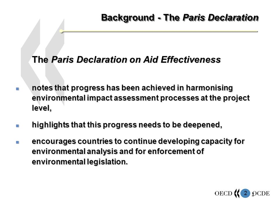 2 2 Background - The Paris Declaration The Paris Declaration on Aid Effectiveness notes that progress has been achieved in harmonising environmental impact assessment processes at the project level, notes that progress has been achieved in harmonising environmental impact assessment processes at the project level, highlights that this progress needs to be deepened, highlights that this progress needs to be deepened, encourages countries to continue developing capacity for environmental analysis and for enforcement of environmental legislation.