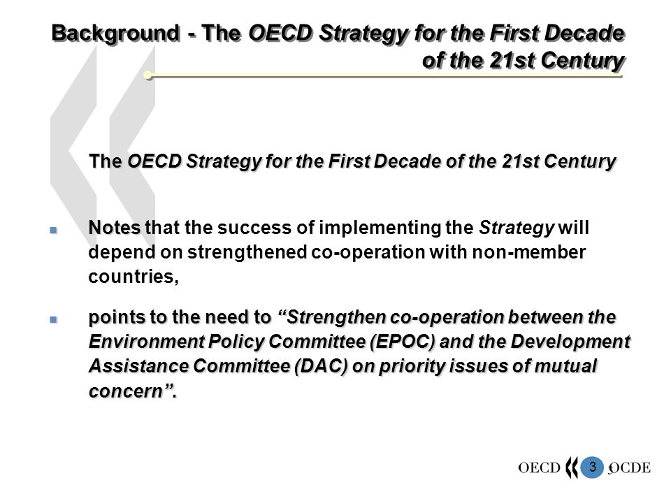 3 3 Background - The OECD Strategy for the First Decade of the 21st Century The OECD Strategy for the First Decade of the 21st Century Notes Notes that the success of implementing the Strategy will depend on strengthened co-operation with non-member countries, points to the need to Strengthen co-operation between the Environment Policy Committee (EPOC) and the Development Assistance Committee (DAC) on priority issues of mutual concern.