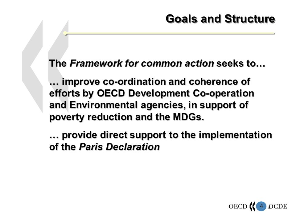 4 4 Goals and Structure The Framework for common action seeks to… … improve co-ordination and coherence of efforts by OECD Development Co-operation and Environmental agencies, in support of poverty reduction and the MDGs.