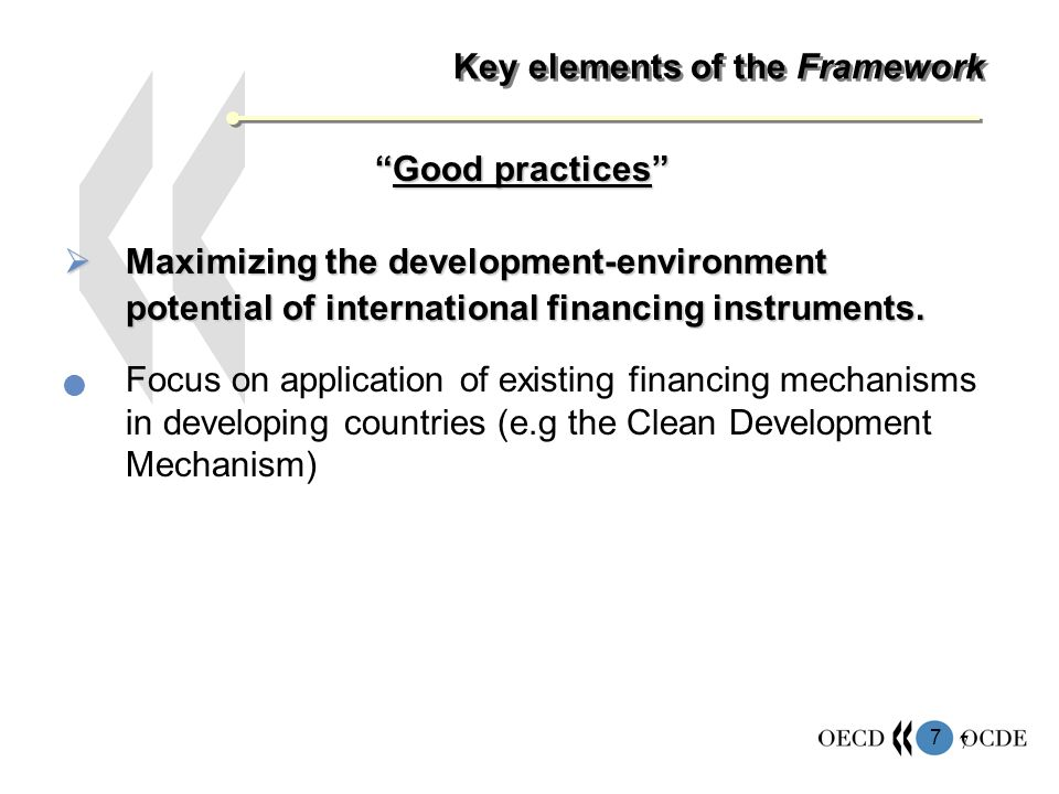 7 7 Key elements of the Framework Good practicesGood practices Maximizing the development-environment potential of international financing instruments.